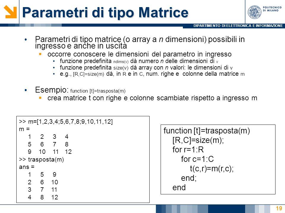 DIPARTIMENTO DI ELETTRONICA E INFORMAZIONE Parametri di tipo Matrice Parametri di tipo matrice (o array a n dimensioni) possibili in ingresso e anche in uscita occorre conoscere le dimensioni del parametro in ingresso funzione predefinita ndims(v) dà numero n delle dimensioni di v funzione predefinita size(v) dà array con n valori: le dimensioni di v e.g., [R,C]=size(m) dà, in R e in C, num.