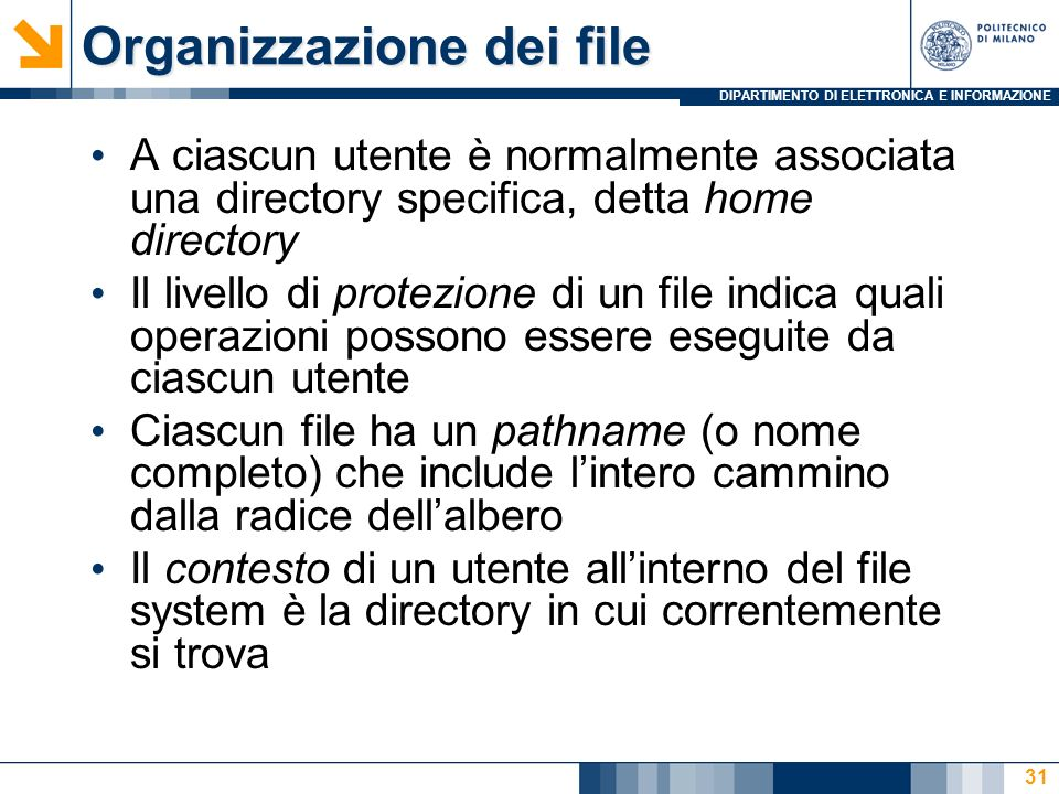 DIPARTIMENTO DI ELETTRONICA E INFORMAZIONE 31 Organizzazione dei file A ciascun utente è normalmente associata una directory specifica, detta home dir