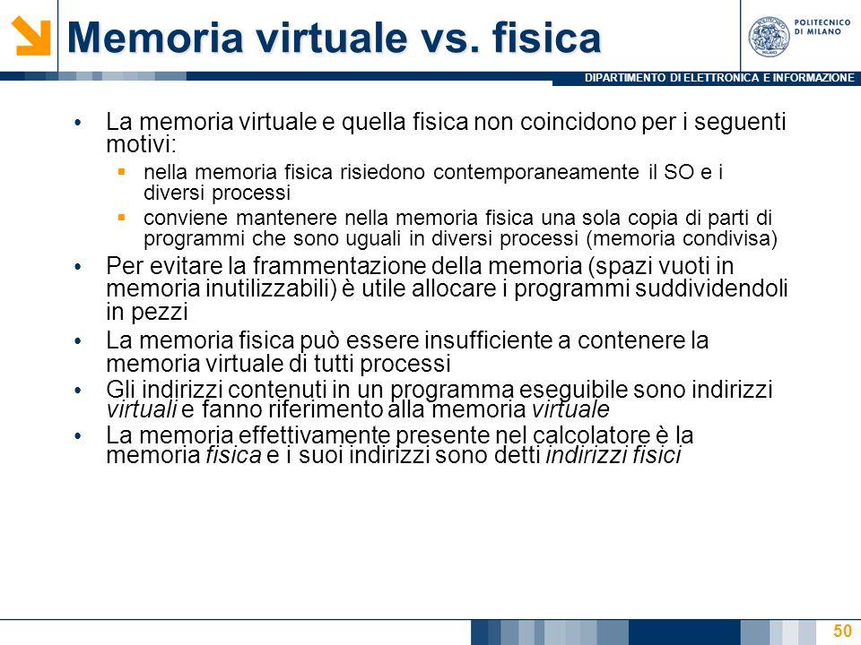DIPARTIMENTO DI ELETTRONICA E INFORMAZIONE 50 Memoria virtuale vs. fisica La memoria virtuale e quella fisica non coincidono per i seguenti motivi: ne
