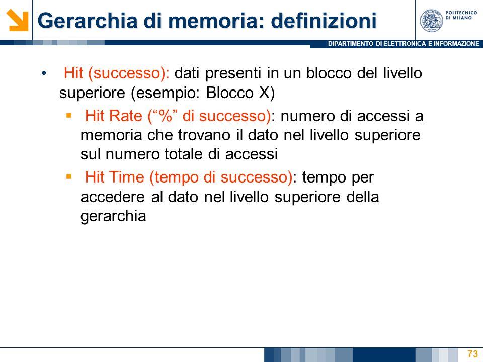 DIPARTIMENTO DI ELETTRONICA E INFORMAZIONE 73 Gerarchia di memoria: definizioni Hit (successo): dati presenti in un blocco del livello superiore (esempio: Blocco X) Hit Rate (% di successo): numero di accessi a memoria che trovano il dato nel livello superiore sul numero totale di accessi Hit Time (tempo di successo): tempo per accedere al dato nel livello superiore della gerarchia