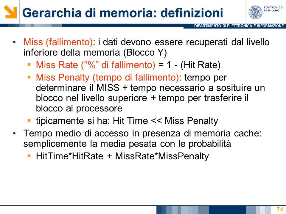 DIPARTIMENTO DI ELETTRONICA E INFORMAZIONE 74 Gerarchia di memoria: definizioni Miss (fallimento): i dati devono essere recuperati dal livello inferiore della memoria (Blocco Y) Miss Rate (% di fallimento) = 1 - (Hit Rate) Miss Penalty (tempo di fallimento): tempo per determinare il MISS + tempo necessario a sosituire un blocco nel livello superiore + tempo per trasferire il blocco al processore tipicamente si ha: Hit Time << Miss Penalty Tempo medio di accesso in presenza di memoria cache: semplicemente la media pesata con le probabilità HitTime*HitRate + MissRate*MissPenalty