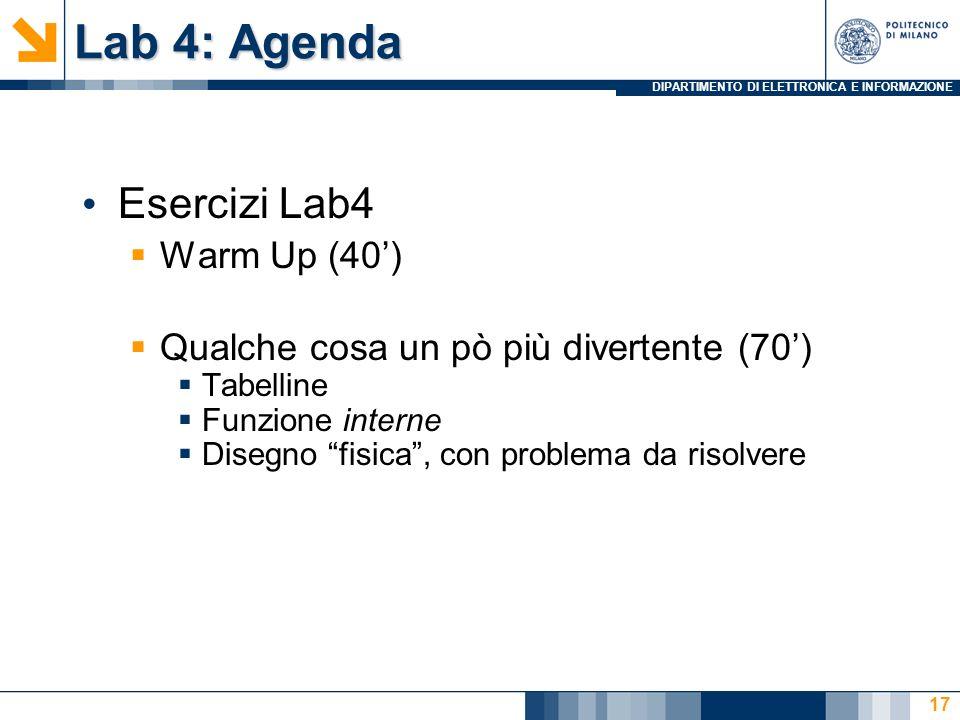 DIPARTIMENTO DI ELETTRONICA E INFORMAZIONE Lab 4: Agenda Esercizi Lab4 Warm Up (40) Qualche cosa un pò più divertente (70) Tabelline Funzione interne Disegno fisica, con problema da risolvere 17