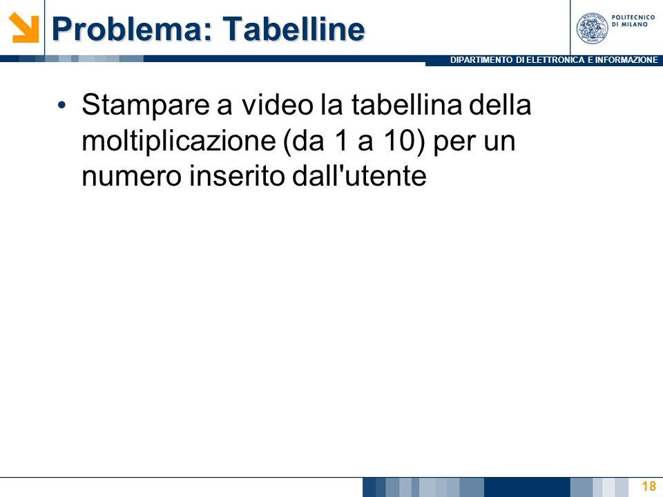 DIPARTIMENTO DI ELETTRONICA E INFORMAZIONE Problema: Tabelline Stampare a video la tabellina della moltiplicazione (da 1 a 10) per un numero inserito dall utente 18