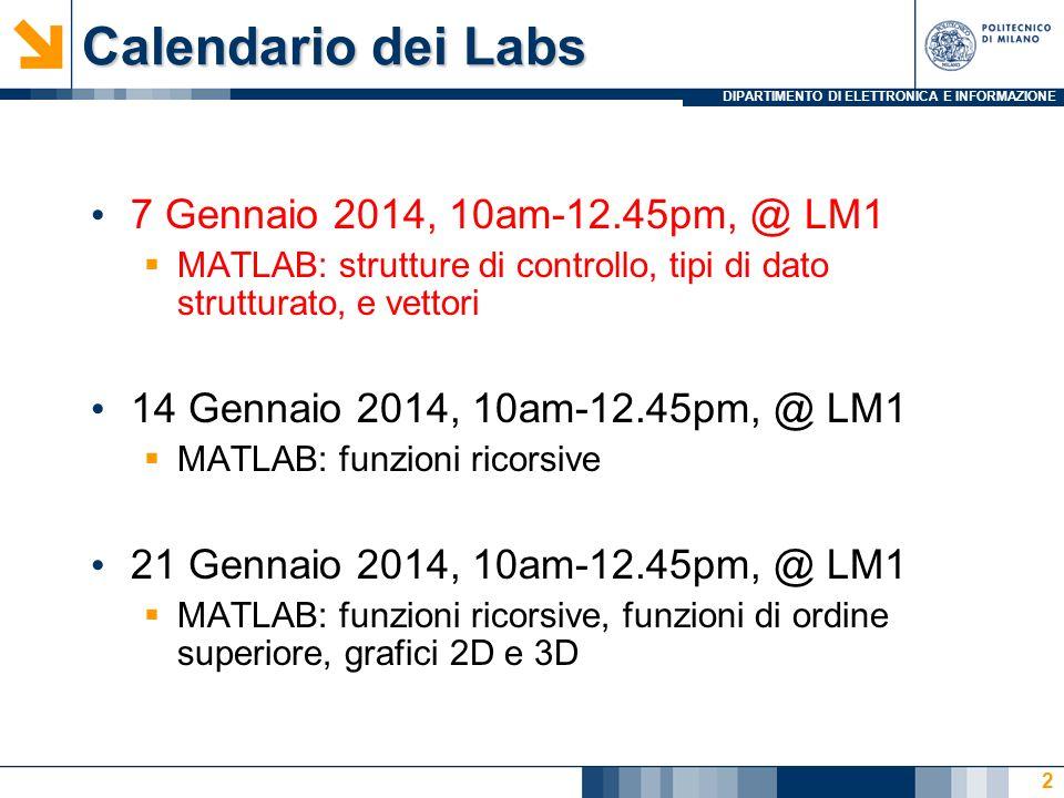 DIPARTIMENTO DI ELETTRONICA E INFORMAZIONE Calendario dei Labs 7 Gennaio 2014, 10am-12.45pm, @ LM1 MATLAB: strutture di controllo, tipi di dato strutturato, e vettori 14 Gennaio 2014, 10am-12.45pm, @ LM1 MATLAB: funzioni ricorsive 21 Gennaio 2014, 10am-12.45pm, @ LM1 MATLAB: funzioni ricorsive, funzioni di ordine superiore, grafici 2D e 3D 2