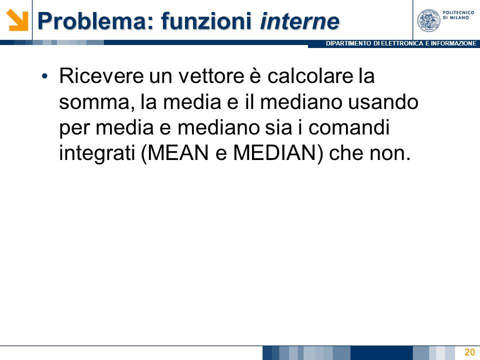 DIPARTIMENTO DI ELETTRONICA E INFORMAZIONE Problema: funzioni interne Ricevere un vettore è calcolare la somma, la media e il mediano usando per media e mediano sia i comandi integrati (MEAN e MEDIAN) che non.