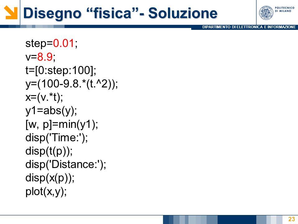 DIPARTIMENTO DI ELETTRONICA E INFORMAZIONE Disegno fisica- Soluzione step=0.01; v=8.9; t=[0:step:100]; y=(100-9.8.*(t.^2)); x=(v.*t); y1=abs(y); [w, p]=min(y1); disp( Time: ); disp(t(p)); disp( Distance: ); disp(x(p)); plot(x,y); 23