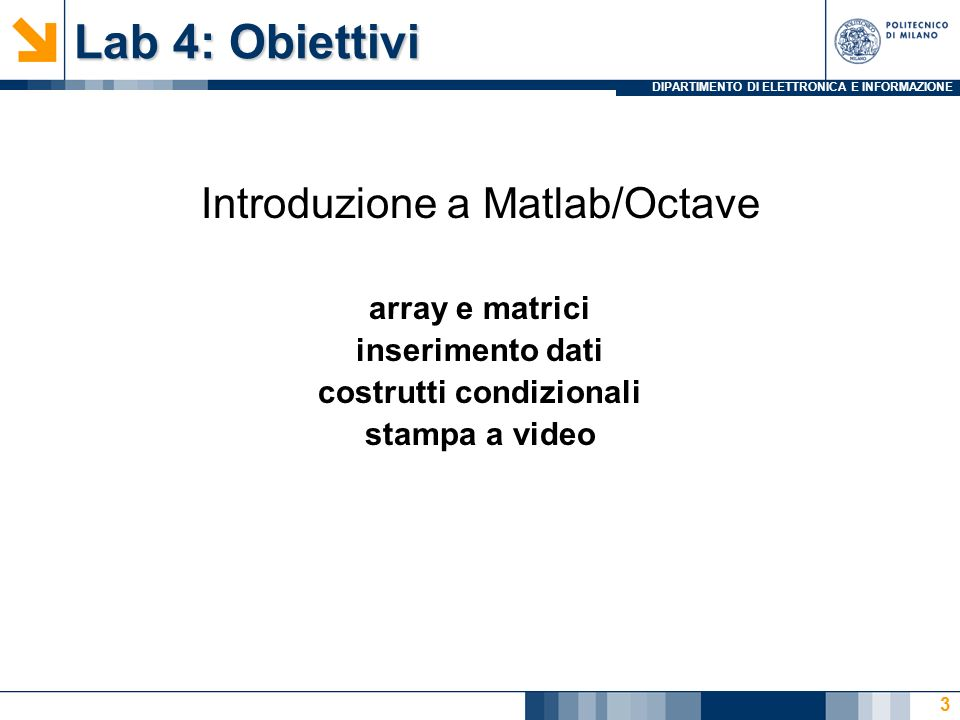 DIPARTIMENTO DI ELETTRONICA E INFORMAZIONE Lab 4: Obiettivi Introduzione a Matlab/Octave array e matrici inserimento dati costrutti condizionali stampa a video 3
