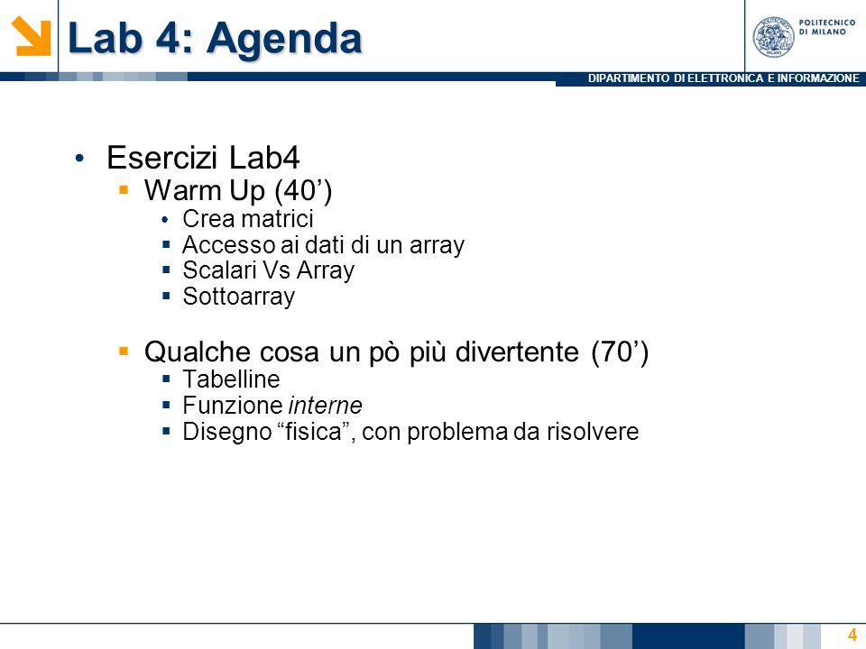DIPARTIMENTO DI ELETTRONICA E INFORMAZIONE Lab 4: Agenda Esercizi Lab4 Warm Up (40) Crea matrici Accesso ai dati di un array Scalari Vs Array Sottoarray Qualche cosa un pò più divertente (70) Tabelline Funzione interne Disegno fisica, con problema da risolvere 4