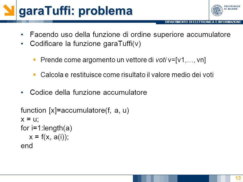 DIPARTIMENTO DI ELETTRONICA E INFORMAZIONE garaTuffi: problema Facendo uso della funzione di ordine superiore accumulatore Codificare la funzione garaTuffi(v) Prende come argomento un vettore di voti v=[v1,…, vn] Calcola e restituisce come risultato il valore medio dei voti Codice della funzione accumulatore function [x]=accumulatore(f, a, u) x = u; for i=1:length(a) x = f(x, a(i)); end 13