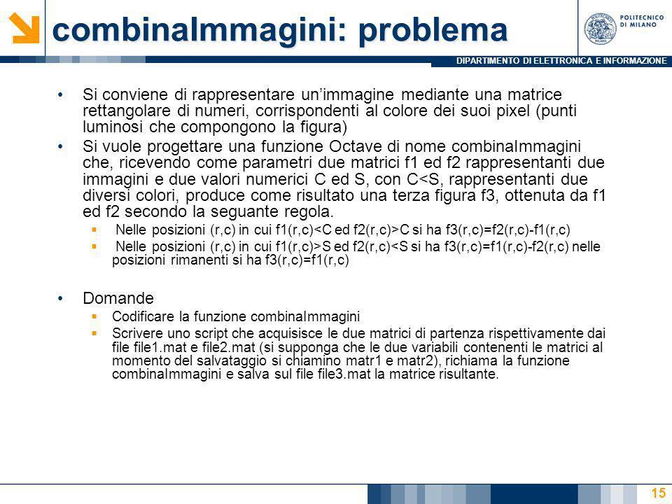 DIPARTIMENTO DI ELETTRONICA E INFORMAZIONE combinaImmagini: soluzione function [f3]=combinaImmagini(f1, f2, C, S) f3=f1; f3(f1 C)=f2(f1 C)-f1(f1 C); f3(f1>S & f2 S & f2 S & f2<S); %script che esegue combinaImmagini load file1.mat matr1; load file2.mat matr2; C= input( inserisci il valore per C: ); S= input( inserisci il valore per S: ); matr3 = combinaImmagini(matr1, matr2, C, S); save file3.mat matr3; 16