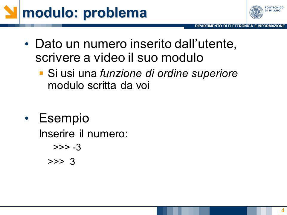 DIPARTIMENTO DI ELETTRONICA E INFORMAZIONE modulof1 in Octave %script modulo1 x=input( Inserisci uno scalare: ); modulof1=@(x)((-1)*x); if x<0 r=modulof1(x) else r=x end 5