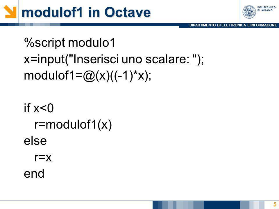 DIPARTIMENTO DI ELETTRONICA E INFORMAZIONE modulof2 in Octave %script modulo2 x=input( Inserisci uno scalare: ); minZero = @(x)(~(x>0)); modulof2 = @(x)((-1)*x); if minZero(x) r = modulof2(x) else r=x end 6