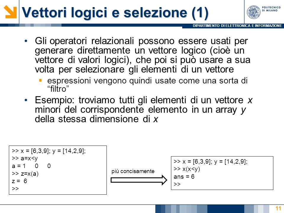 DIPARTIMENTO DI ELETTRONICA E INFORMAZIONE Vettori logici e selezione (1) Gli operatori relazionali possono essere usati per generare direttamente un vettore logico (cioè un vettore di valori logici), che poi si può usare a sua volta per selezionare gli elementi di un vettore espressioni vengono quindi usate come una sorta difiltro Esempio: troviamo tutti gli elementi di un vettore x minori del corrispondente elemento in un array y della stessa dimensione di x >> x = [6,3,9]; y = [14,2,9]; >> a=x<y a = 1 0 0 >> z=x(a) z = 6 >> >> x = [6,3,9]; y = [14,2,9]; >> x(x<y) ans = 6 >> più concisamente 11