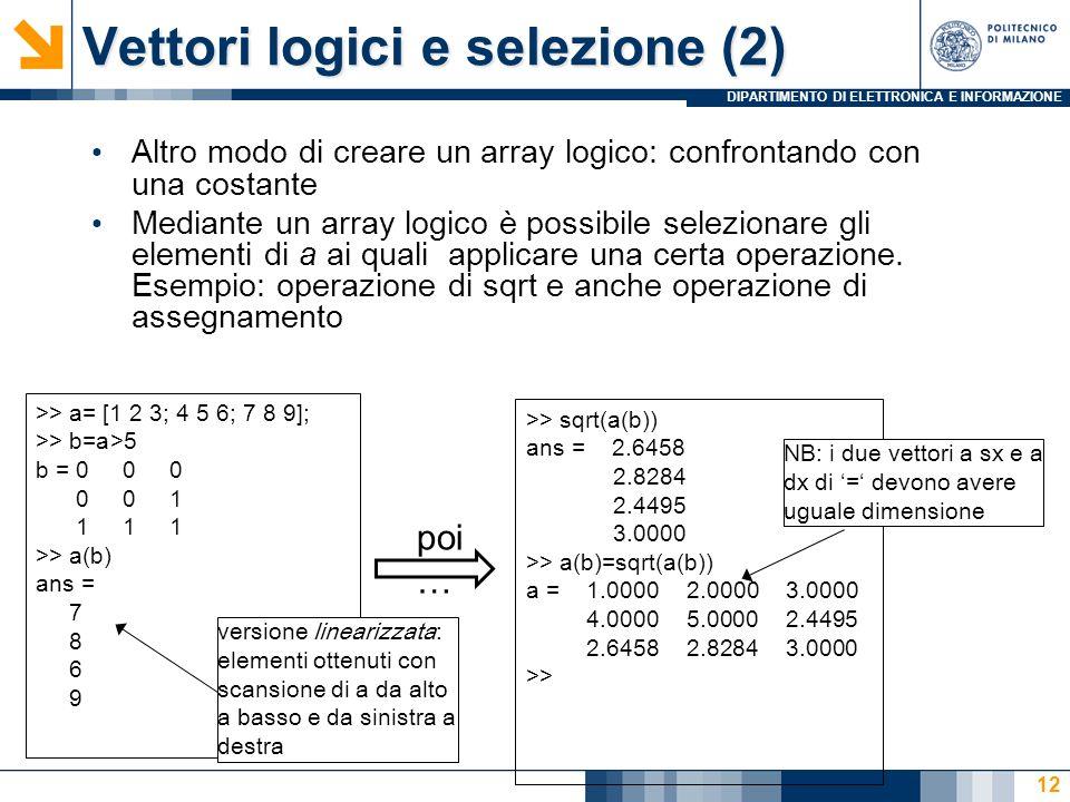 DIPARTIMENTO DI ELETTRONICA E INFORMAZIONE Vettori logici e selezione (2) Altro modo di creare un array logico: confrontando con una costante Mediante un array logico è possibile selezionare gli elementi di a ai quali applicare una certa operazione.