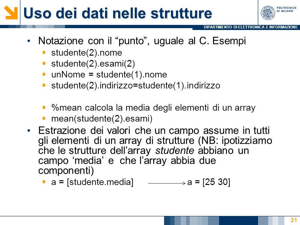 DIPARTIMENTO DI ELETTRONICA E INFORMAZIONE Uso dei dati nelle strutture Notazione con il punto, uguale al C. Esempi studente(2).nome studente(2).esami