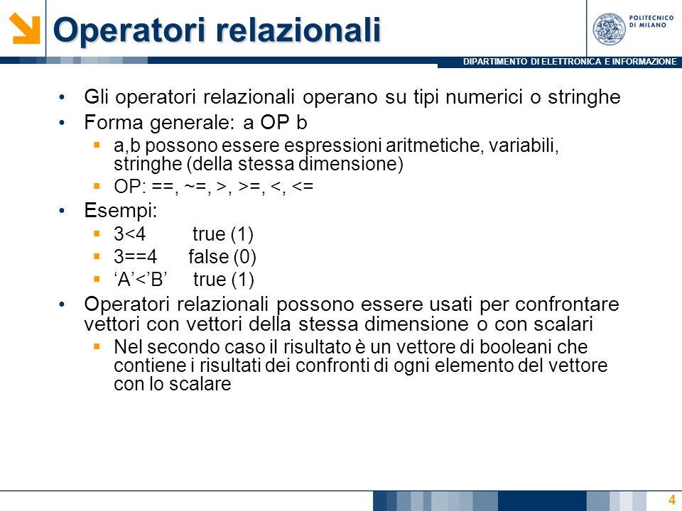 DIPARTIMENTO DI ELETTRONICA E INFORMAZIONE Operatori relazionali Gli operatori relazionali operano su tipi numerici o stringhe Forma generale: a OP b a,b possono essere espressioni aritmetiche, variabili, stringhe (della stessa dimensione) OP: ==, ~=, >, >=, <, <= Esempi: 3<4 true (1) 3==4 false (0) A<B true (1) Operatori relazionali possono essere usati per confrontare vettori con vettori della stessa dimensione o con scalari Nel secondo caso il risultato è un vettore di booleani che contiene i risultati dei confronti di ogni elemento del vettore con lo scalare 4