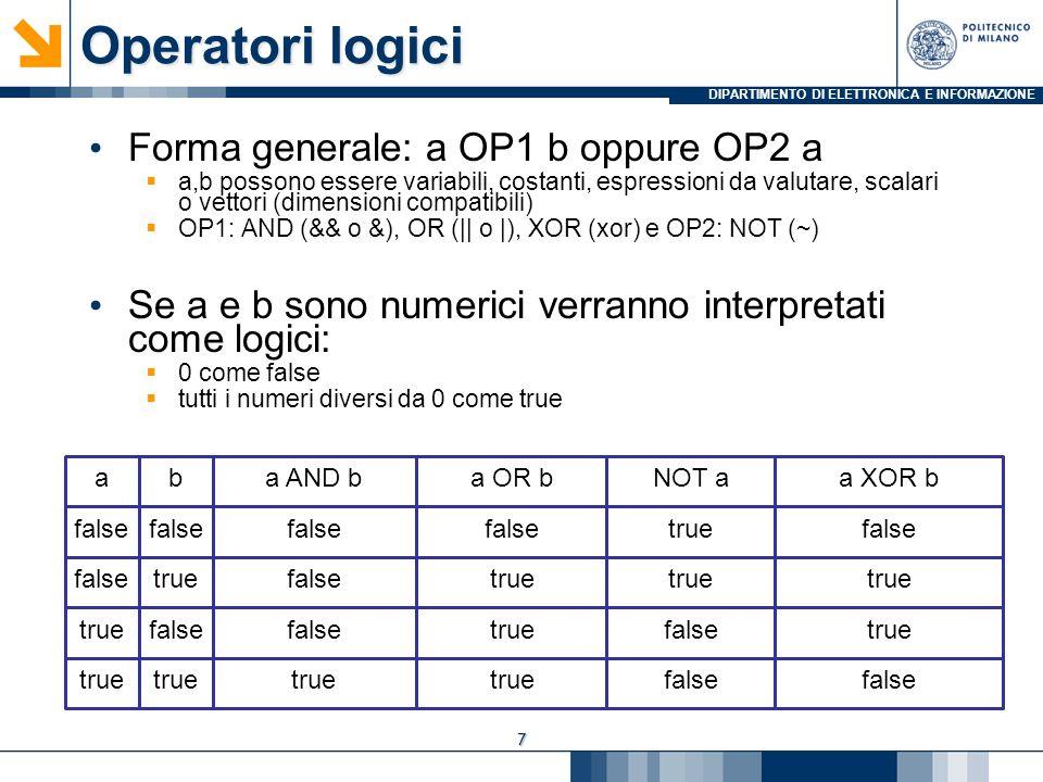 DIPARTIMENTO DI ELETTRONICA E INFORMAZIONE Operatori logici Forma generale: a OP1 b oppure OP2 a a,b possono essere variabili, costanti, espressioni da valutare, scalari o vettori (dimensioni compatibili) OP1: AND (&& o &), OR (|| o |), XOR (xor) e OP2: NOT (~) Se a e b sono numerici verranno interpretati come logici: 0 come false tutti i numeri diversi da 0 come true 7