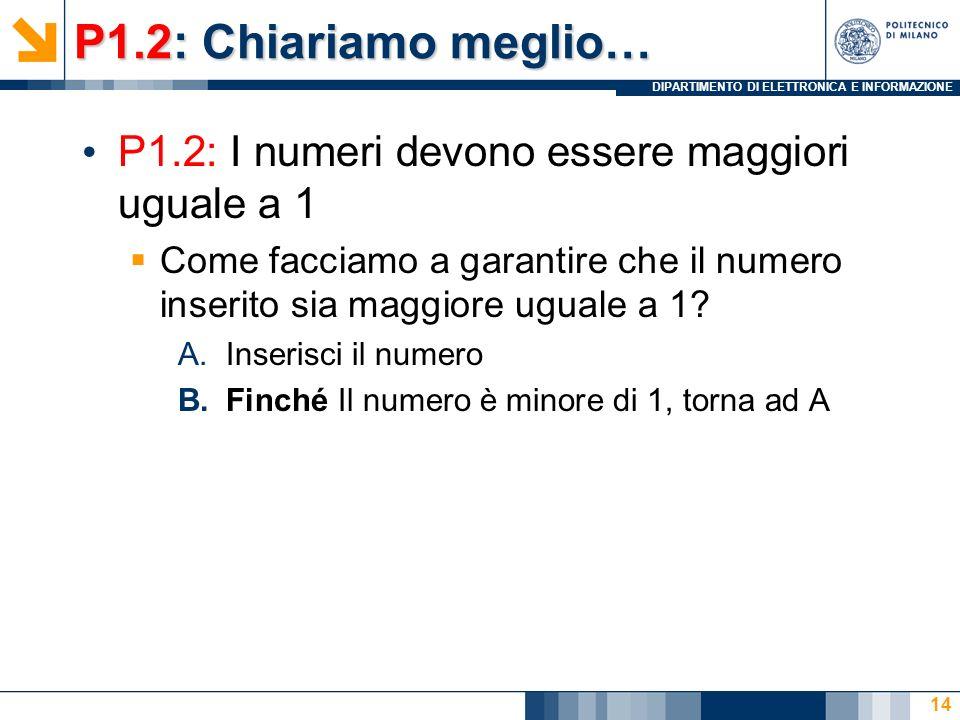 DIPARTIMENTO DI ELETTRONICA E INFORMAZIONE P1.2: Chiariamo meglio… P1.2: I numeri devono essere maggiori uguale a 1 Come facciamo a garantire che il numero inserito sia maggiore uguale a 1.