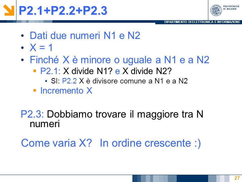 DIPARTIMENTO DI ELETTRONICA E INFORMAZIONEP2.1+P2.2+P2.3 Dati due numeri N1 e N2 X = 1 Finché X è minore o uguale a N1 e a N2 P2.1: X divide N1.