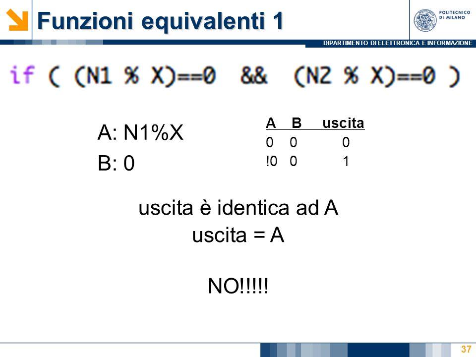 DIPARTIMENTO DI ELETTRONICA E INFORMAZIONE Funzioni equivalenti 1 37 A: N1%X B: 0 A B uscita 0 0 0 !0 0 1 uscita è identica ad A uscita = A NO!!!!!