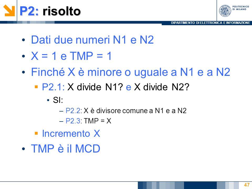 DIPARTIMENTO DI ELETTRONICA E INFORMAZIONE P2: risolto Dati due numeri N1 e N2 X = 1 e TMP = 1 Finché X è minore o uguale a N1 e a N2 P2.1: X divide N1.