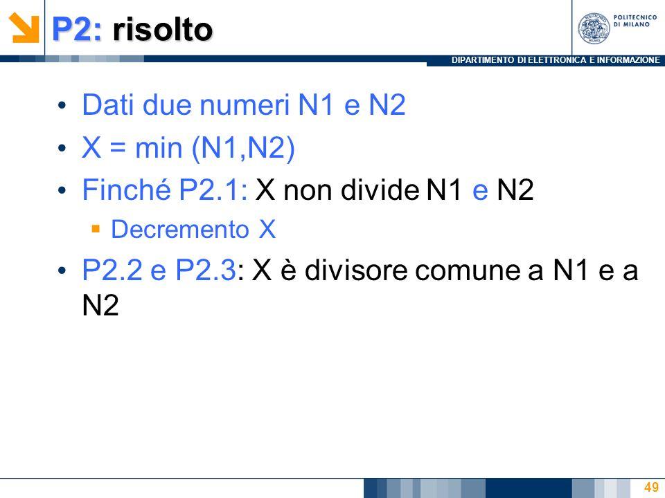 DIPARTIMENTO DI ELETTRONICA E INFORMAZIONE P2: risolto Dati due numeri N1 e N2 X = min (N1,N2) Finché P2.1: X non divide N1 e N2 Decremento X P2.2 e P2.3: X è divisore comune a N1 e a N2 49