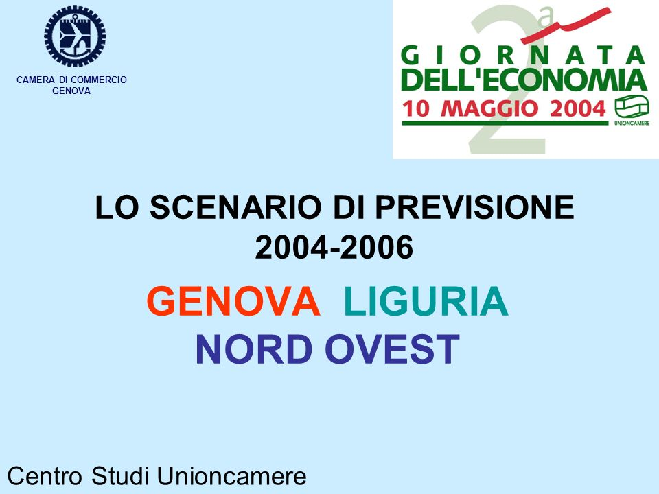 LO SCENARIO DI PREVISIONE 2004-2006 GENOVA LIGURIA NORD OVEST CAMERA DI COMMERCIO GENOVA Centro Studi Unioncamere