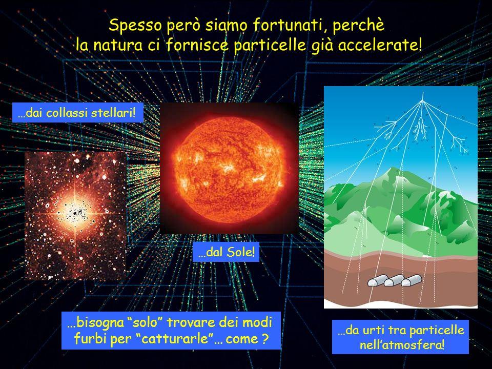 Spesso però siamo fortunati, perchè la natura ci fornisce particelle già accelerate! …dai collassi stellari! …dal Sole! …da urti tra particelle nellat