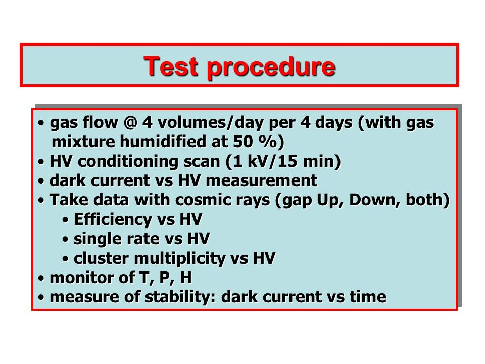 Test procedure gas flow @ 4 volumes/day per 4 days (with gas mixture humidified at 50 %) mixture humidified at 50 %) HV conditioning scan (1 kV/15 min) HV conditioning scan (1 kV/15 min) dark current vs HV measurement dark current vs HV measurement Take data with cosmic rays (gap Up, Down, both) Take data with cosmic rays (gap Up, Down, both) Efficiency vs HV Efficiency vs HV single rate vs HV single rate vs HV cluster multiplicity vs HV cluster multiplicity vs HV monitor of T, P, H monitor of T, P, H measure of stability: dark current vs time measure of stability: dark current vs time gas flow @ 4 volumes/day per 4 days (with gas mixture humidified at 50 %) mixture humidified at 50 %) HV conditioning scan (1 kV/15 min) HV conditioning scan (1 kV/15 min) dark current vs HV measurement dark current vs HV measurement Take data with cosmic rays (gap Up, Down, both) Take data with cosmic rays (gap Up, Down, both) Efficiency vs HV Efficiency vs HV single rate vs HV single rate vs HV cluster multiplicity vs HV cluster multiplicity vs HV monitor of T, P, H monitor of T, P, H measure of stability: dark current vs time measure of stability: dark current vs time