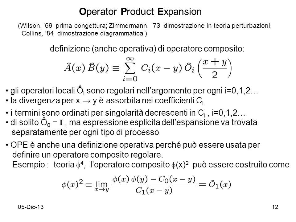 05-Dic-1312 Operator Product Expansion definizione (anche operativa) di operatore composito: (Wilson, 69 prima congettura; Zimmermann, 73 dimostrazione in teoria perturbazioni; Collins, 84 dimostrazione diagrammatica ) gli operatori locali Ô i sono regolari nellargomento per ogni i=0,1,2… la divergenza per x y è assorbita nei coefficienti C i i termini sono ordinati per singolarità decrescenti in C i, i=0,1,2… di solito Ô 0 = I, ma espressione esplicita dellespansione va trovata separatamente per ogni tipo di processo OPE è anche una definizione operativa perché può essere usata per definire un operatore composito regolare.