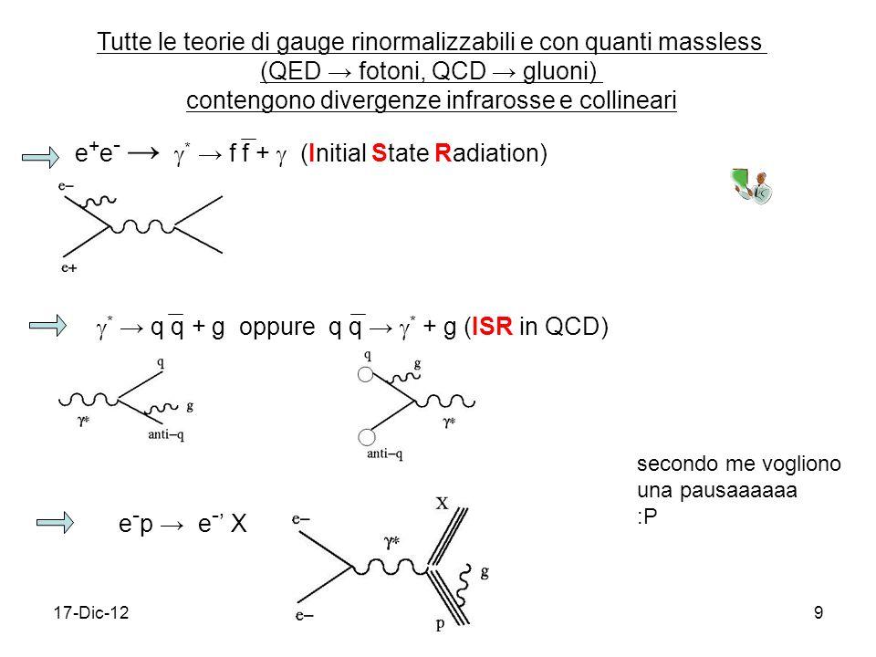 17-Dic-129 Tutte le teorie di gauge rinormalizzabili e con quanti massless (QED fotoni, QCD gluoni) contengono divergenze infrarosse e collineari e + e - * f f + (Initial State Radiation) * q q + g oppure q q * + g (ISR in QCD) e - p e - X secondo me vogliono una pausaaaaaa :P