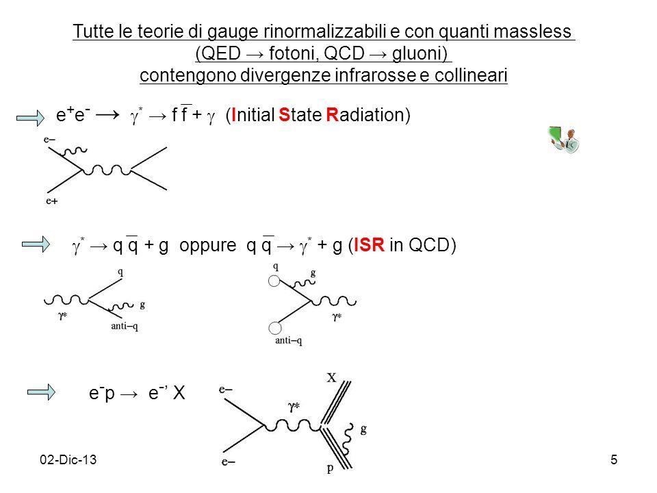 02-Dic-135 Tutte le teorie di gauge rinormalizzabili e con quanti massless (QED fotoni, QCD gluoni) contengono divergenze infrarosse e collineari e + e - * f f + (Initial State Radiation) * q q + g oppure q q * + g (ISR in QCD) e - p e - X