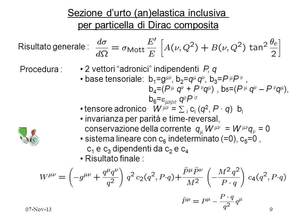 07-Nov-139 Sezione durto (an)elastica inclusiva per particella di Dirac composita Risultato generale : Procedura : 2 vettori adronici indipendenti P, q base tensoriale: b 1 =g, b 2 =q q, b 3 =P P, b 4 =(P q + P q ), b 5 =(P q – P q ), b 6 = q P tensore adronico W = i c i (q 2, P q) b i invarianza per parità e time-reversal, conservazione della corrente q W = W q = 0 sistema lineare con c 6 indeterminato (=0), c 5 =0, c 1 e c 3 dipendenti da c 2 e c 4 Risultato finale :