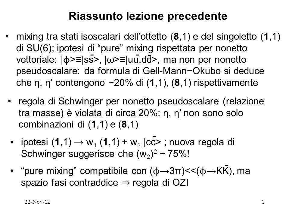 22-Nov-121 Riassunto lezione precedente mixing tra stati isoscalari dellottetto (8,1) e del singoletto (1,1) di SU(6); ipotesi di pure mixing rispettata per nonetto vettoriale: | ϕ >|ss>, |ω>|uu,dd>, ma non per nonetto pseudoscalare: da formula di Gell-MannOkubo si deduce che η, η contengono ~20% di (1,1), (8,1) rispettivamente regola di Schwinger per nonetto pseudoscalare (relazione tra masse) è violata di circa 20%: η, η non sono solo combinazioni di (1,1) e (8,1) ipotesi (1,1) w 1 (1,1) + w 2 |cc> ; nuova regola di Schwinger suggerisce che (w 2 ) 2 ~ 75%.