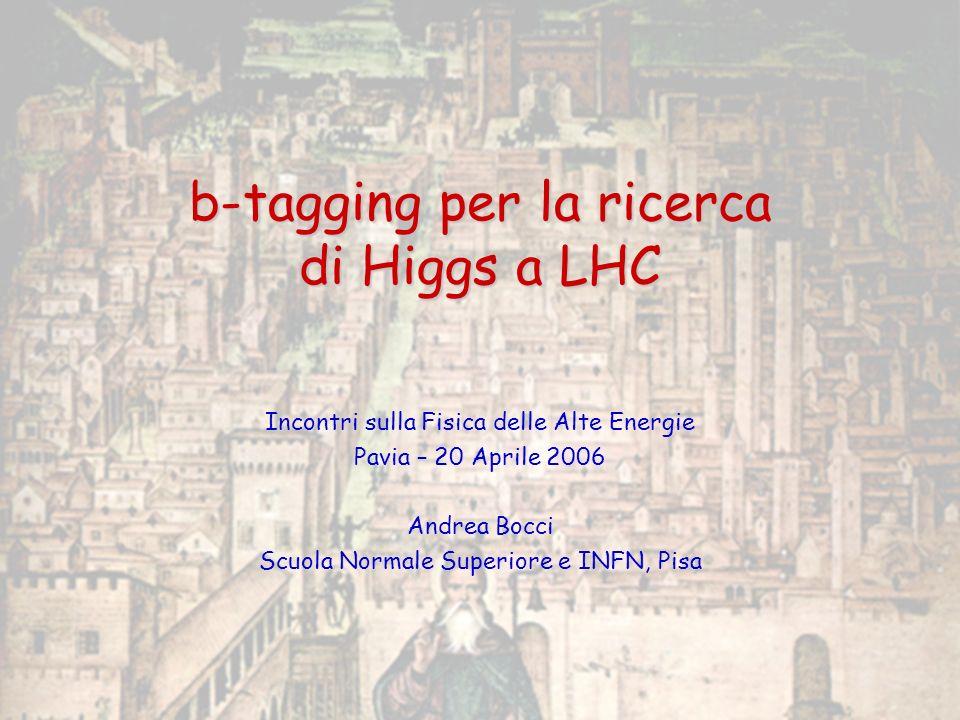 20 Aprile 2006 IFAE 2006, Pavia b-tagging per la ricerca di Higgs a LHC Andrea Bocci 12 b-tagging con leptoni -Lidentificazione di un leptone allinterno di un jet è un buon indice dellorigine del jet da un adrone B 19% -Branching Ratio per famiglia leptonica: 19% Bassa efficienza intrinseca Efficienza di identificazione dei leptoni con basso impulso -Utile per Alta purezza / reiezione di jet non da quark b Indipendente dalla vita del quark b -Miglior reiezione utilizzando variabili cinematiche del leptone: Parametro di impatto Impulso trasverso, rispetto allasse del jet Rapporto p/E lungo la direzione del jet ( rapidità) Distanza pseudoangolare (piano ηφ) dallasse del jet