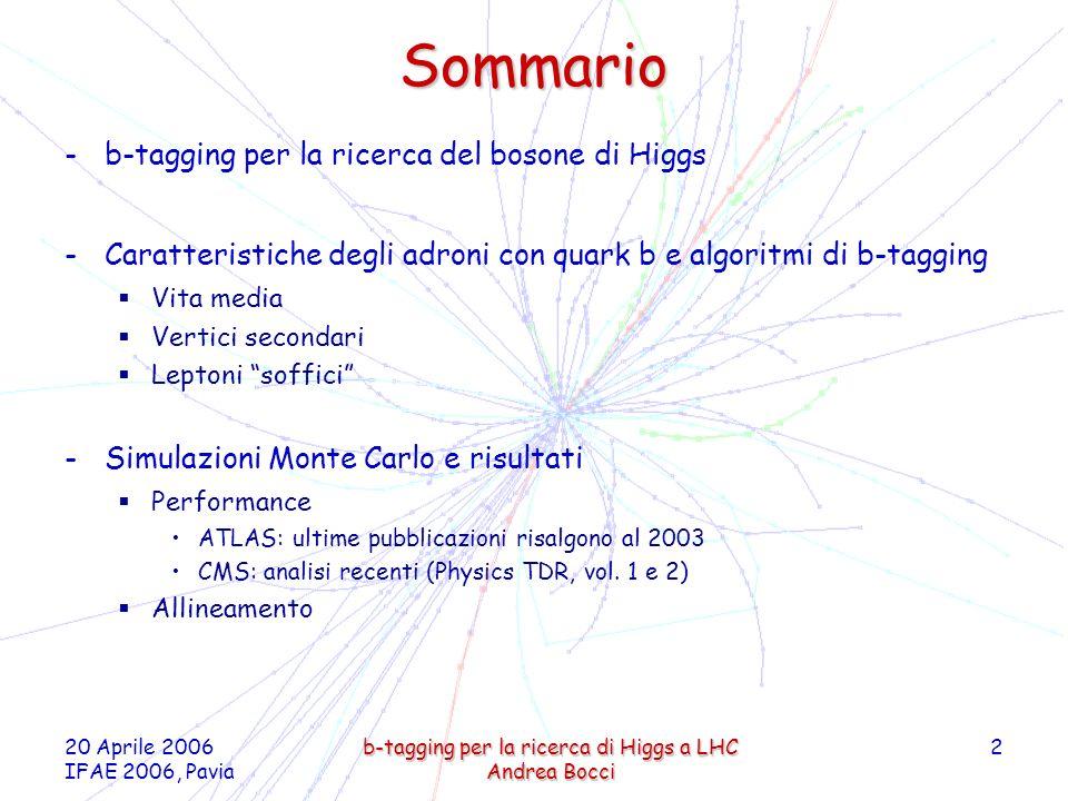 20 Aprile 2006 IFAE 2006, Pavia b-tagging per la ricerca di Higgs a LHC Andrea Bocci 2 Sommario -b-tagging per la ricerca del bosone di Higgs -Caratteristiche degli adroni con quark b e algoritmi di b-tagging Vita media Vertici secondari Leptoni soffici -Simulazioni Monte Carlo e risultati Performance ATLAS: ultime pubblicazioni risalgono al 2003 CMS: analisi recenti (Physics TDR, vol.