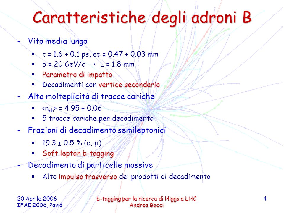 20 Aprile 2006 IFAE 2006, Pavia b-tagging per la ricerca di Higgs a LHC Andrea Bocci 4 Caratteristiche degli adroni B -Vita media lunga = 1.6 ± 0.1 ps, c = 0.47 ± 0.03 mm p = 20 GeV/c L = 1.8 mm Parametro di impatto vertice secondario Decadimenti con vertice secondario -Alta molteplicità di tracce cariche = 4.95 ± 0.06 5 tracce cariche per decadimento -Frazioni di decadimento semileptonici 19.3 ± 0.5 % ( e, ) Soft lepton b-tagging -Decadimento di particelle massive impulso trasverso Alto impulso trasverso dei prodotti di decadimento