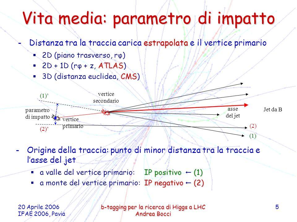 20 Aprile 2006 IFAE 2006, Pavia b-tagging per la ricerca di Higgs a LHC Andrea Bocci 6 Parametro di impatto (CMS) S IP = IP / σ IP -Significatività del Paramero di Impatto S IP = IP / σ IP b jet da adroni b c jet da adroni c uds jet da adroni leggeri (u, d, s) e gluoni b -Le tracce in jet da b mostrano una marcata asimmetria per parametri di impatto positivi -Nei jet leggeri la distribuzione è quasi simmetrica -Code non gaussiane dovute a interazione con il materiale S IP Frazione dei Jet b c u, d, s 3D S IP flavour enriched QCD events