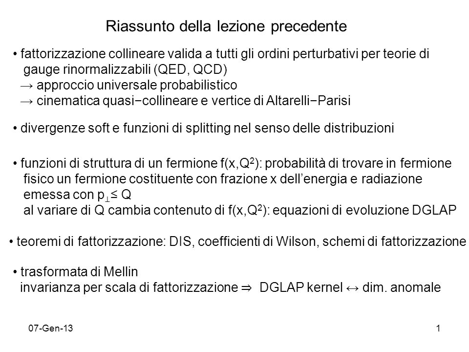 07-Gen-131 Riassunto della lezione precedente fattorizzazione collineare valida a tutti gli ordini perturbativi per teorie di gauge rinormalizzabili (QED, QCD) approccio universale probabilistico cinematica quasicollineare e vertice di AltarelliParisi divergenze soft e funzioni di splitting nel senso delle distribuzioni funzioni di struttura di un fermione f(x,Q 2 ): probabilità di trovare in fermione fisico un fermione costituente con frazione x dellenergia e radiazione emessa con p Q al variare di Q cambia contenuto di f(x,Q 2 ): equazioni di evoluzione DGLAP teoremi di fattorizzazione: DIS, coefficienti di Wilson, schemi di fattorizzazione trasformata di Mellin invarianza per scala di fattorizzazione DGLAP kernel dim.
