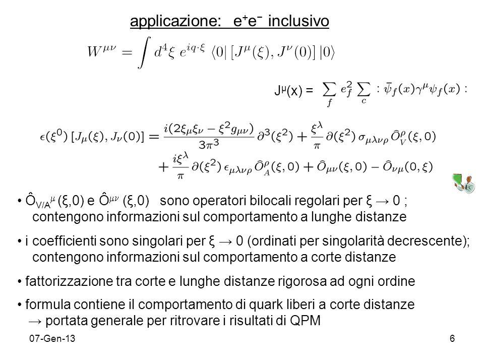 07-Gen-136 Ô V/A (ξ,0) e Ô (ξ,0) sono operatori bilocali regolari per ξ 0 ; contengono informazioni sul comportamento a lunghe distanze i coefficienti sono singolari per ξ 0 (ordinati per singolarità decrescente); contengono informazioni sul comportamento a corte distanze fattorizzazione tra corte e lunghe distanze rigorosa ad ogni ordine formula contiene il comportamento di quark liberi a corte distanze portata generale per ritrovare i risultati di QPM applicazione: e + e inclusivo J μ (x) =