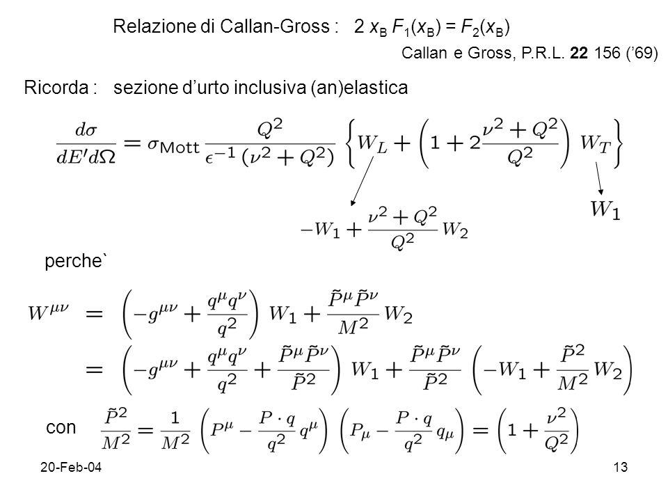 20-Feb-0413 Relazione di Callan-Gross : 2 x B F 1 (x B ) = F 2 (x B ) Ricorda : sezione durto inclusiva (an)elastica perche` con Callan e Gross, P.R.L