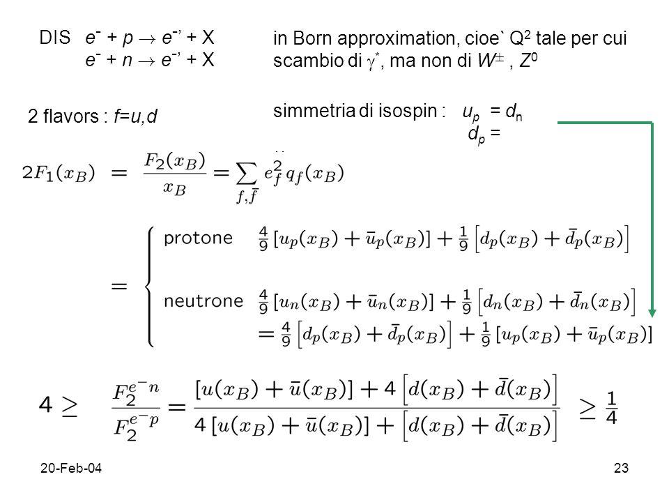 20-Feb-0423 DIS e - + p ! e - + X e - + n ! e - + X in Born approximation, cioe` Q 2 tale per cui scambio di *, ma non di W §, Z 0 2 flavors : f=u,d s