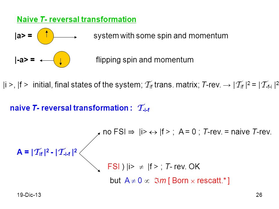 19-Dic-1326 Naive T- reversal transformation |a> =system with some spin and momentum |-a> =flipping spin and momentum |i >, |f > initial, final states of the system; T if trans.