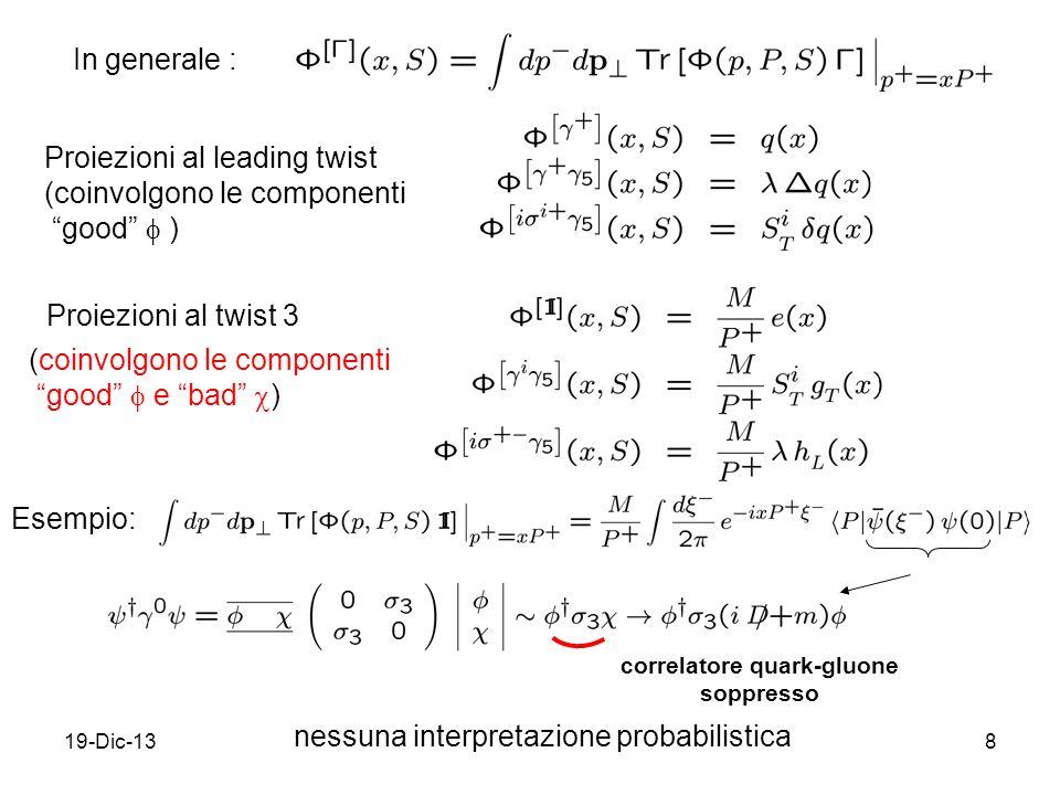 19-Dic-138 In generale : Proiezioni al leading twist (coinvolgono le componenti good ) Proiezioni al twist 3 correlatore quark-gluone soppresso (coinvolgono le componenti good e bad ) Esempio: nessuna interpretazione probabilistica
