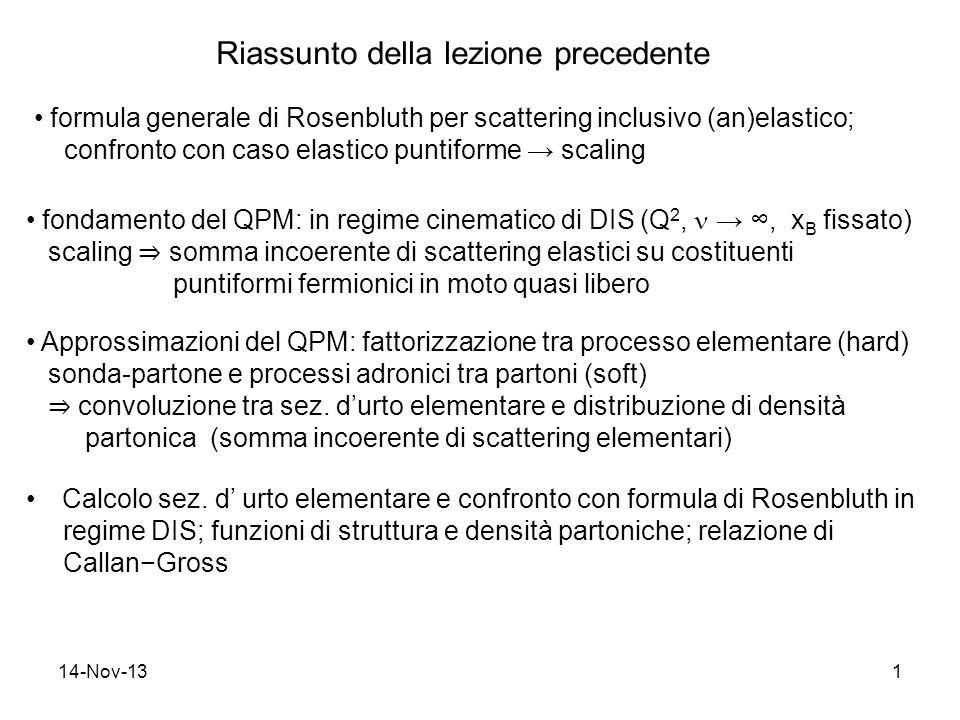 14-Nov-131 Riassunto della lezione precedente formula generale di Rosenbluth per scattering inclusivo (an)elastico; confronto con caso elastico puntiforme scaling fondamento del QPM: in regime cinematico di DIS (Q 2,, x B fissato) scaling somma incoerente di scattering elastici su costituenti puntiformi fermionici in moto quasi libero Approssimazioni del QPM: fattorizzazione tra processo elementare (hard) sonda-partone e processi adronici tra partoni (soft) convoluzione tra sez.