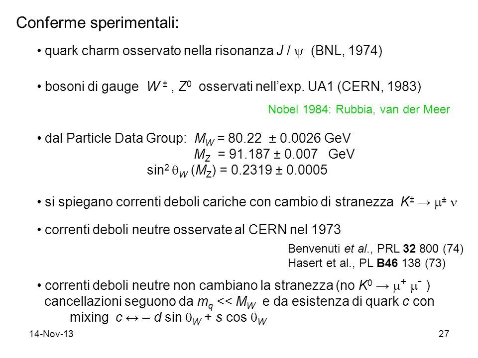 14-Nov-1327 Conferme sperimentali: quark charm osservato nella risonanza J / (BNL, 1974) bosoni di gauge W ±, Z 0 osservati nellexp.