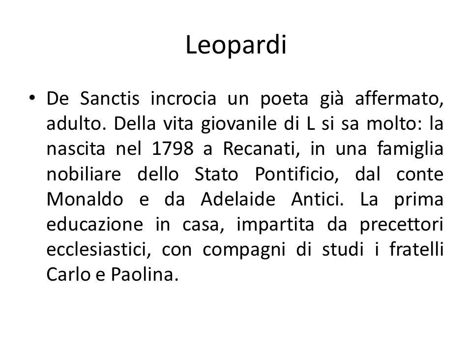 Leopardi De Sanctis incrocia un poeta già affermato, adulto. Della vita giovanile di L si sa molto: la nascita nel 1798 a Recanati, in una famiglia no