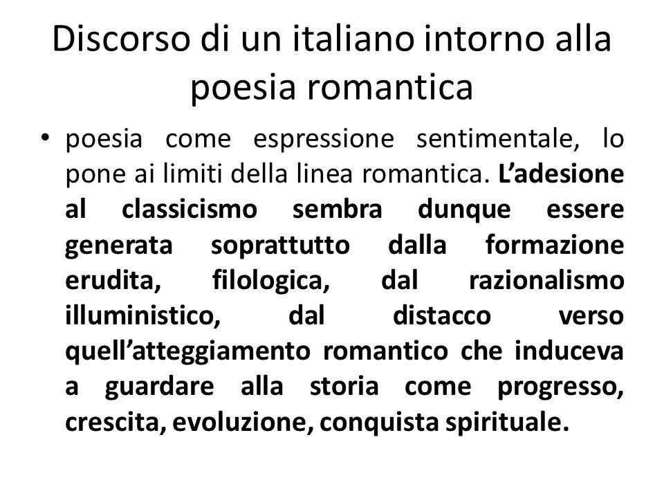 poesia come espressione sentimentale, lo pone ai limiti della linea romantica. Ladesione al classicismo sembra dunque essere generata soprattutto dall