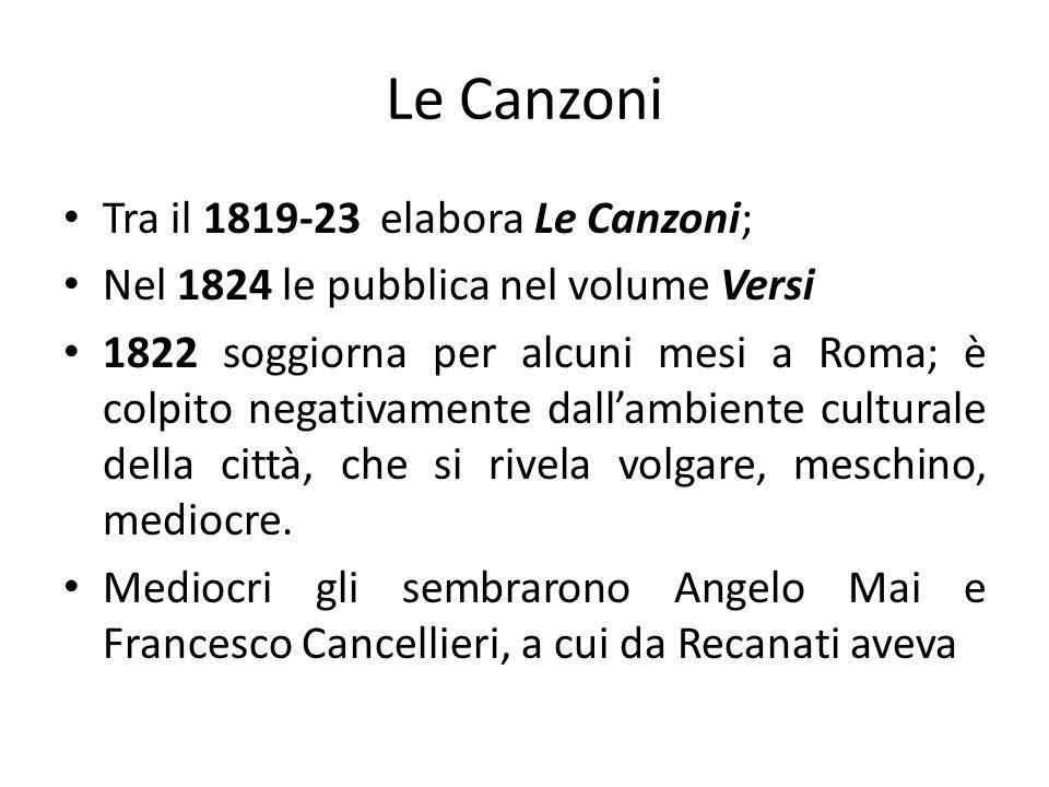 Le Canzoni Tra il 1819-23 elabora Le Canzoni; Nel 1824 le pubblica nel volume Versi 1822 soggiorna per alcuni mesi a Roma; è colpito negativamente dal