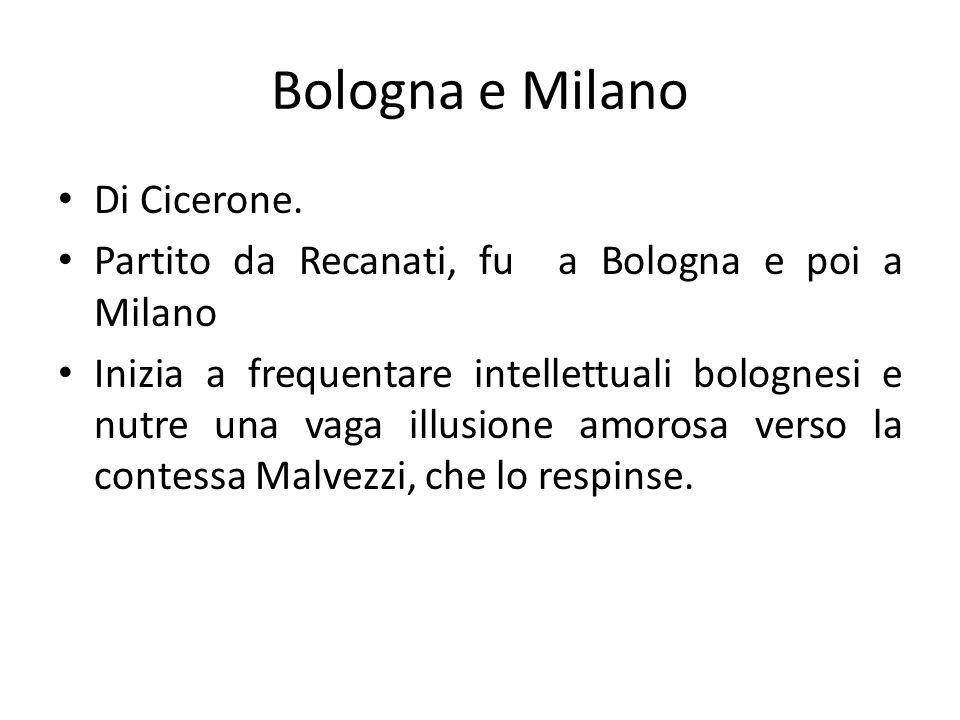 Di Cicerone. Partito da Recanati, fu a Bologna e poi a Milano Inizia a frequentare intellettuali bolognesi e nutre una vaga illusione amorosa verso la